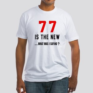 77 Is The New What Was I Saying ? Fitted T-Shirt