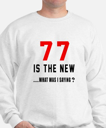 77 Is The New What Was I Saying ? Sweatshirt