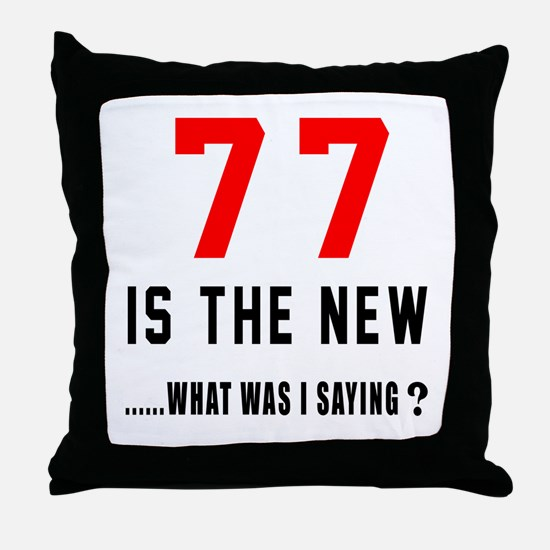 77 Is The New What Was I Saying ? Throw Pillow