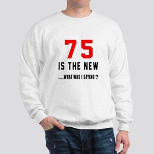 75 Is The New What Was I Saying ? Sweatshirt
