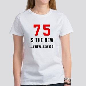 75 Is The New What Was I Saying ? Women's T-Shirt