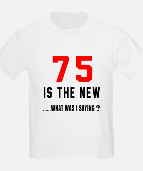75 Is The New What Was I Saying T-Shirt