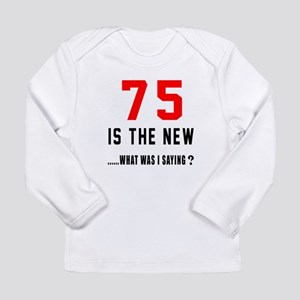 75 Is The New What Was Long Sleeve Infant T-Shirt