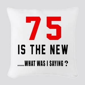 75 Is The New What Was I Sayin Woven Throw Pillow