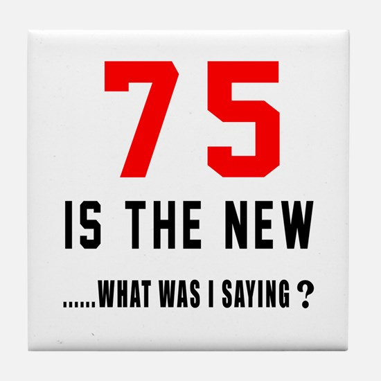75 Is The New What Was I Saying ? Tile Coaster