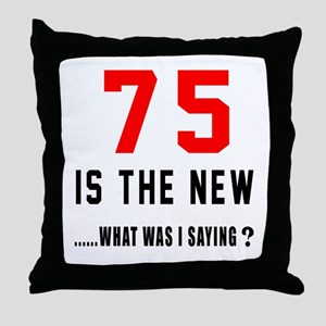 75 Is The New What Was I Saying ? Throw Pillow
