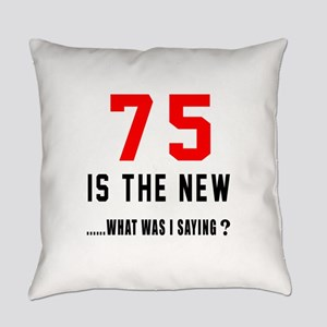 75 Is The New What Was I Saying ? Everyday Pillow