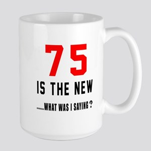 75 Is The New What Was I Saying ? Large Mug