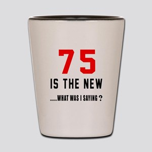 75 Is The New What Was I Saying ? Shot Glass