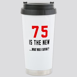 75 Is The New What Was Stainless Steel Travel Mug