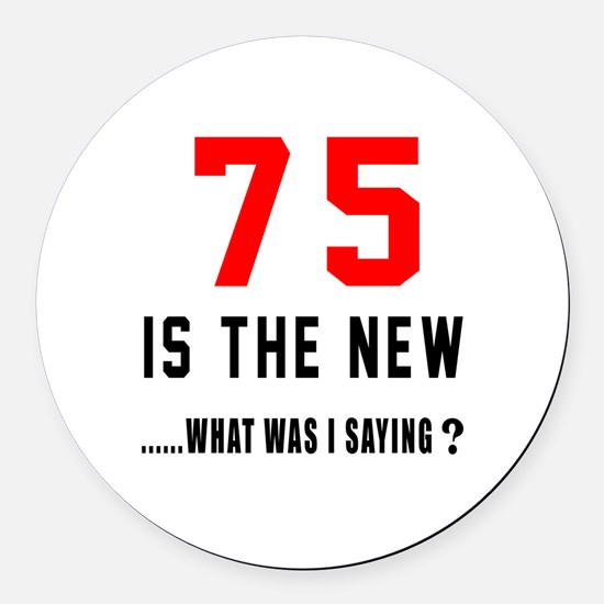 75 Is The New What Was I Saying ? Round Car Magnet
