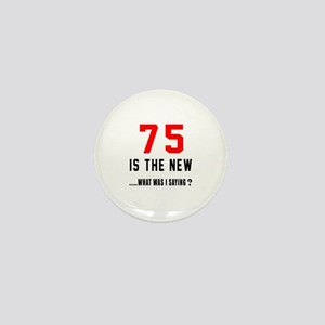 75 Is The New What Was I Saying ? Mini Button