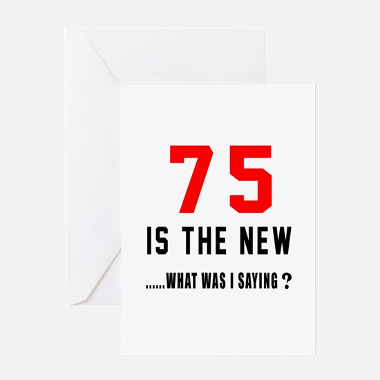 75 Is The New What Was I Saying ? Greeting Card