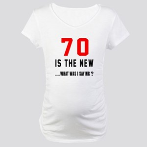 70 Is The New What Was I Saying Maternity T-Shirt