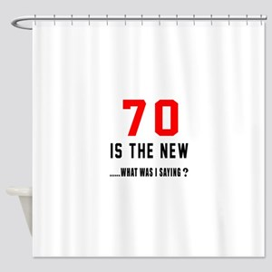 70 Is The New What Was I Saying ? Shower Curtain