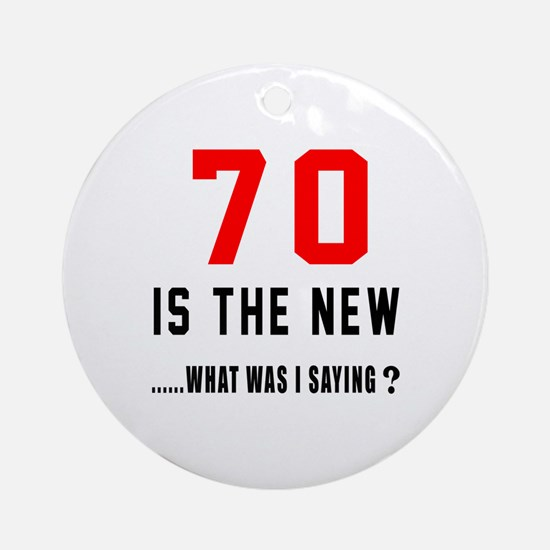 70 Is The New What Was I Saying ? Round Ornament