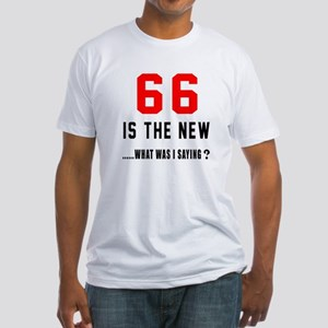 66 Is The New What Was I Saying ? Fitted T-Shirt