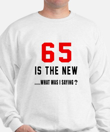65 Is The New What Was I Saying ? Sweatshirt