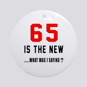 65 Is The New What Was I Saying ? Round Ornament