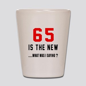 65 Is The New What Was I Saying ? Shot Glass