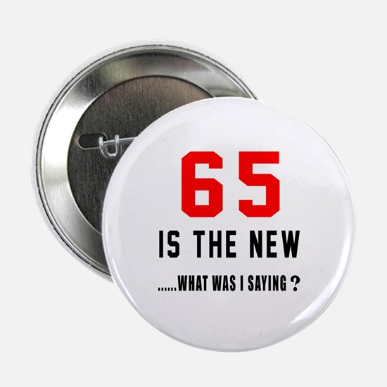 "65 Is The New What Was I Saying ? 2.25"" Button"
