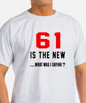 61 Is The New What Was I Saying ? T-Shirt