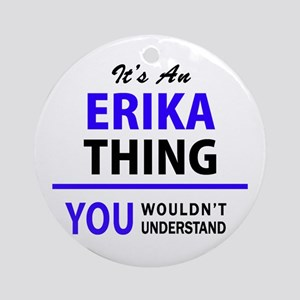 ERIKA thing, you wouldn't understan Round Ornament