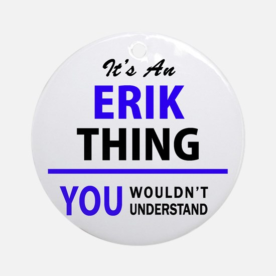 ERIK thing, you wouldn't understand Round Ornament