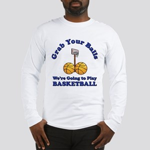 Grab Your Balls We're Going T Long Sleeve T-Shirt
