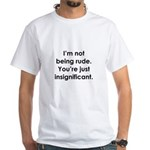 I'm not being rude. You're ju White T-Shirt
