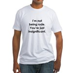 I'm not being rude. You're ju Fitted T-Shirt