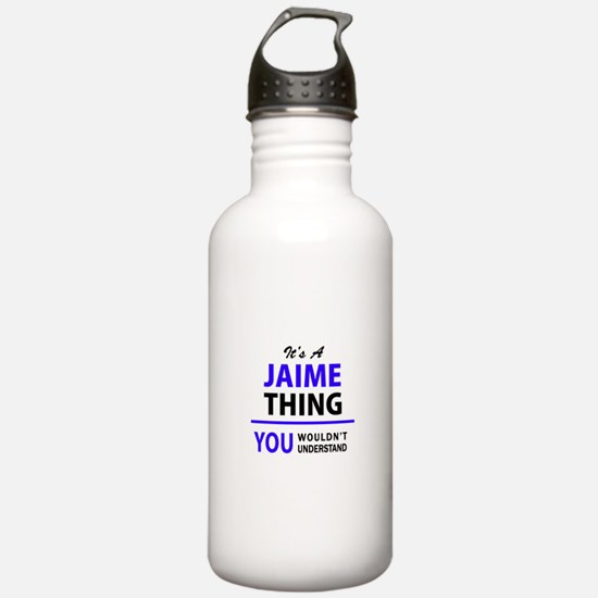 JAIME thing, you would Water Bottle