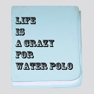 Life is A Crazy For Waterpolo baby blanket