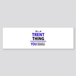 TRENT thing, you wouldn't understan Bumper Sticker