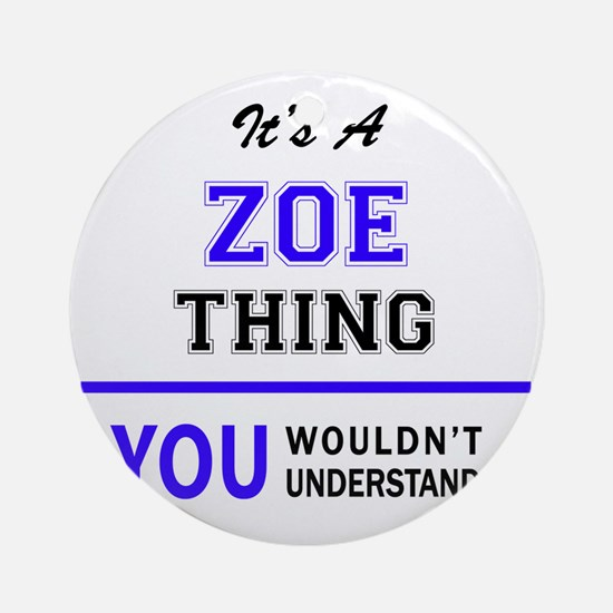 ZOE thing, you wouldn't understand! Round Ornament