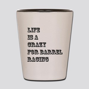 Life is A Crazy For Barrel Racing Shot Glass