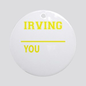 IRVING thing, you wouldn't understa Round Ornament