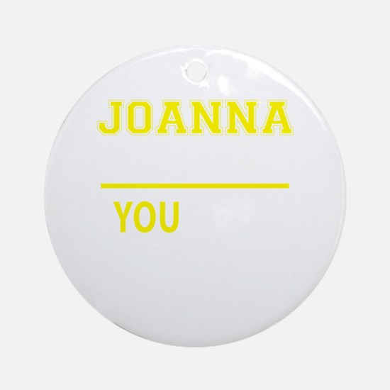 JOANNA thing, you wouldn't understa Round Ornament