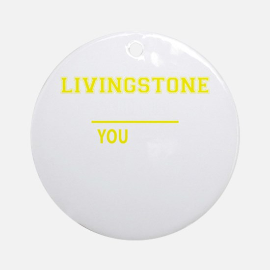 LIVINGSTONE thing, you wouldn't und Round Ornament