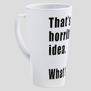 That's a horrible idea. What time? 17 oz Latte Mug