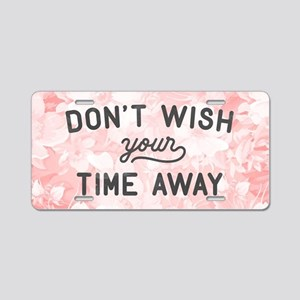 Don't Wish Time Away Aluminum License Plate