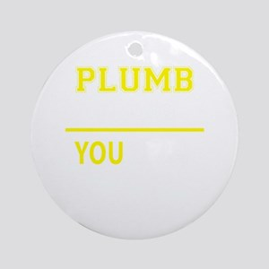 PLUMB thing, you wouldn't understan Round Ornament