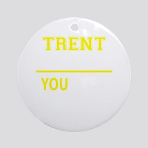 TRENT thing, you wouldn't understan Round Ornament