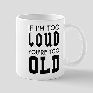 If I'm too loud you're too old Mugs