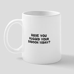 have you hugged your baboon t Mug