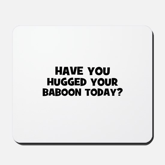 have you hugged your baboon t Mousepad