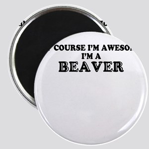 Of course I'm Awesome, Im BEAVER Magnets
