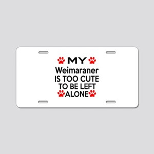 Weimaraner Is Too Cute Aluminum License Plate