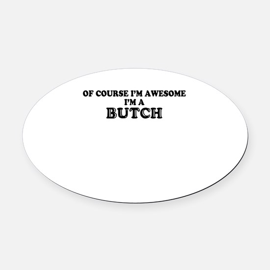 Of course I'm Awesome, Im BUTCH Oval Car Magnet