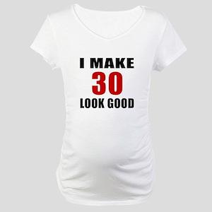 I Make 30 Look Good Maternity T-Shirt